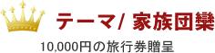 テーマ/ 家族団欒 10,000円の旅行券贈呈